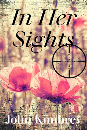 ShortBookandScribes #BlogTour #GuestPost by John Kimbrey, Author of In Her Sights @fayerogerspr @authoright #InHerSights